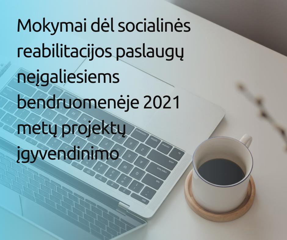Mokymai dėl socialinės reabilitacijos paslaugų neįgaliesiems bendruomenėje 2021 metų projektų įgyvendinimo